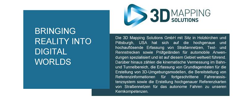 Die 3D Mapping Solutions GmbH mit Sitz in Holzkirchen und Pittsburgh, USA hat sich auf die hochgenaue und hochauflösende Erfassung von Straßennetzen, Test- und Rennstrecken sowie Prüfgeländen für automobile Anwen-dungen spezialisiert und ist auf diesem Gebiet weltweit führend. Darüber hinaus zählen die kinematische Vermessung im Bahn- und Tunnelbereich, die Erfassung von Grundlagendaten für die Erstellung von 3D-Umgebungsmodellen, die Bereitstellung von Referenzinformationen für fortgeschrittene Fahrerassis-tenzsystem sowie die Erstellung hochgenauer Referenzkarten von Straßennetzen für das autonome Fahren zu unseren Kernkompetenzen.
